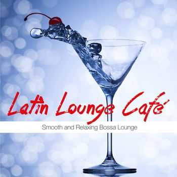 VA - Latin Lounge Cafe (Smooth and Relaxing Bossa Lounge) (2013)