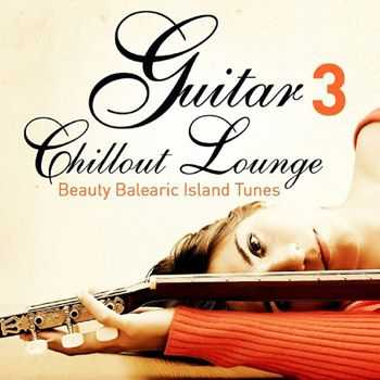 VA - Guitar Chill Out Lounge, Vol. 3 (Beauty Balearic Island Tunes) (2013)