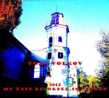 Yura Volkov - my tape recorder is broken (2013)