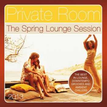 VA - Private Room, the Spring Lounge Session 2013 (The Best in Lounge, Downtempo Grooves and Ambient Chillers) (2013)