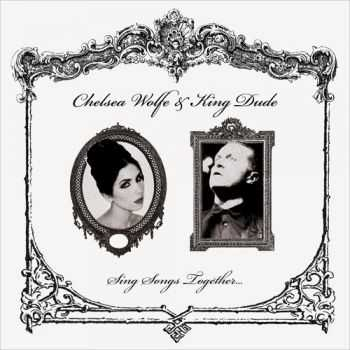 Chelsea Wolfe & King Dude - Sing Songs Together... (2013)