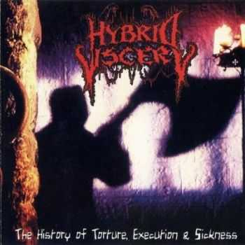 Hybrid Viscery - The History of Torture, Execution & Sickness (2006)