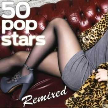 VA - 50 Popstars Remixed (The Most Famous Pop Songs Remixed) (2012)