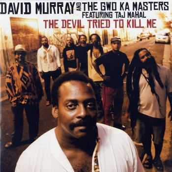 David Murray and the Gwo Ka Masters - The Devil Tried to Kill Me (2009) HQ