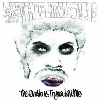 The White Mandingos - The Ghetto Is Tryna Kill Me (2013)