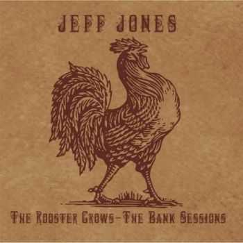 Jeff Jones - The Rooster Crows: The Bank Sessions (2013)