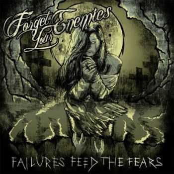 Forget Your Enemies - Failures Feed The Fears [EP] (2013)