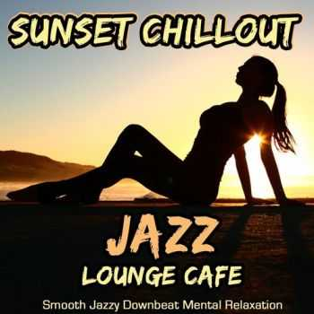 VA - Sunset Chillout Jazz Lounge Cafe - Smooth Jazzy Downbeat Mental Relaxation (2013)