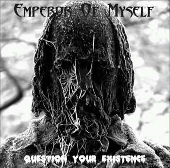 Emperor Of Myself - Question Your Existence (2013)