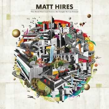 Matt Hires – This World Won't Last Forever, But Tonight We Can Pretend (2013)
