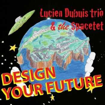 Lucien Dubuis Trio & The Spacetet - Design Your Future (2013)