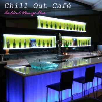 Chill Out - Chill Out Cafe Ambient Lounge Bar: Chillout Music del Mar and Buddha Ambient Music Relax (2012)