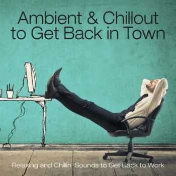 VA - Ambient & Chillout to Get Back in Town (Relaxing and Chillin' Sounds to Get Back to Work)(2013)