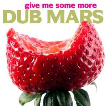Dub Mars – Give Me Some More (2013)