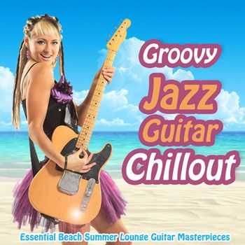 VA - Groovy Jazz Guitar Chillout - Essential Beach Summer Lounge Guitar Masterpieces (2013)