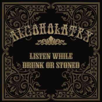Alcoholatry - Listen While Drunk Or Stoned (2013)