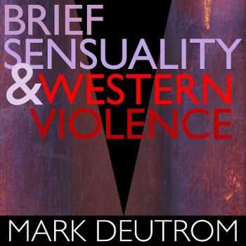 Mark Deutrom - Brief Sensuality And Western Violence (2013)