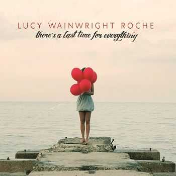 Lucy Wainwright Roche � There�s a Last Time for Everything (2013)