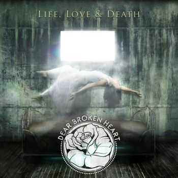 Dear Broken Heart - Life, Love & Death (2013)