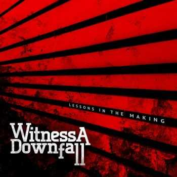 Witness A Downfall - Lessons In The Making (2013)