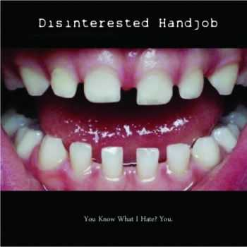 Disinterested Handjob - You Know What I Hate? You. (2012)