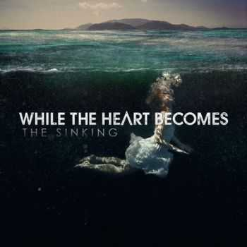 While the Heart Becomes - The Sinking (2013)