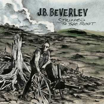 J.B. Beverley – Stripped to the Root (2013)