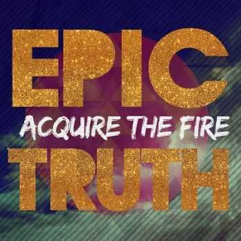 Acquire The Fire - Epic Truth (2013)