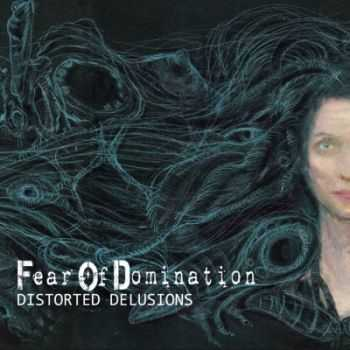 Fear Of Domination - Distorted Delusions (2014)