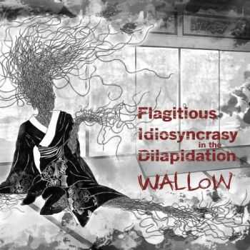 Flagitious Idiosyncrasy In The Dilapidation - Wallow (2013)