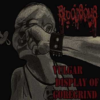BloodBomb - Vulgar Display Of GoreGrind (2014)