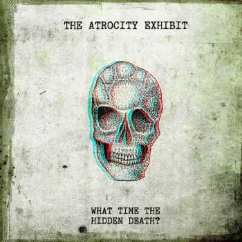 The Atrocity Exhibit - What Time The Hidden Death (2013)