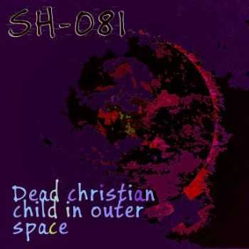 SH-081 - Dead Christian Child In Outer Space (2014)
