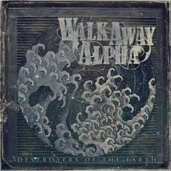 Walk Away Alpha - Destroyers Of The Earth (2014)