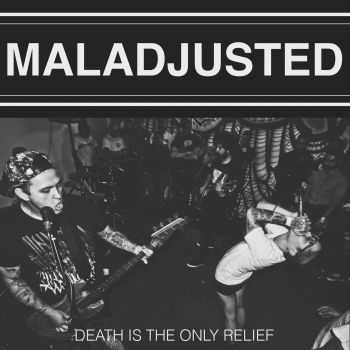 MALADJUSTED - DEATH IS THE ONLY RELIEF (2014)