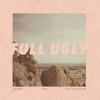 Full Ugly - Spent The Afternoon (2014)