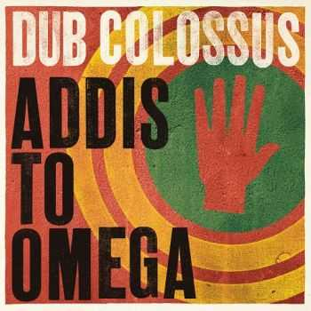 Dub Colossus - Addis To Omega (2014)