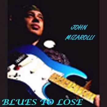 John Mizarolli - Blues To Lose 2014