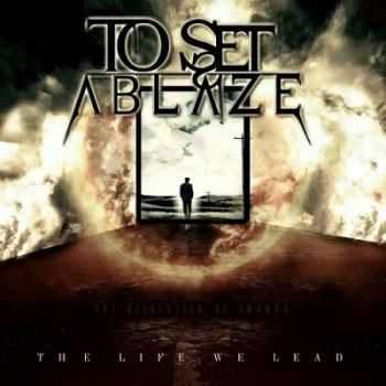 To Set Ablaze - The Life We Lead (2014)
