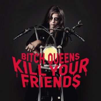 Bitch Queens - Kill Your Friends (2014)