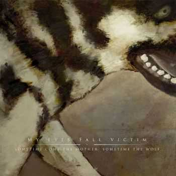 My Eyes Fall Victim  - Sometime Come The Mother. Sometime The Wolf  (2014)
