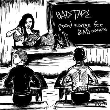 Bad Tape - Good Songs For Bad Actions (2015)