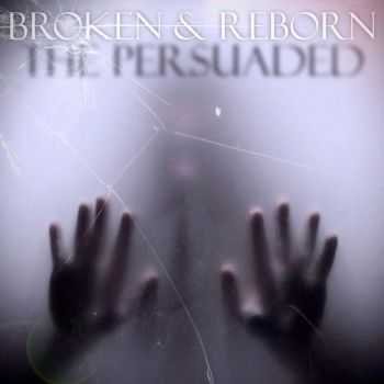 The Persuaded - Broken & Reborn (2015)