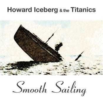 Howard Iceberg & the Titanics - Smooth Sailing (2015)