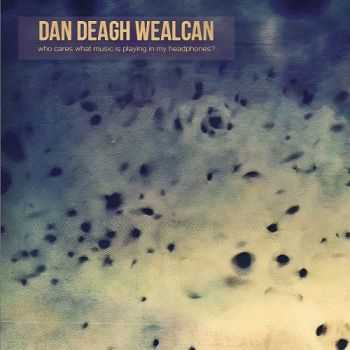 Dan Deagh Wealcan - Who Cares What Music Is Playing in My Headphones? (2015)