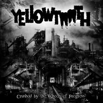 Yellowtooth - Crushed By The Wheels Of Progress (2015)