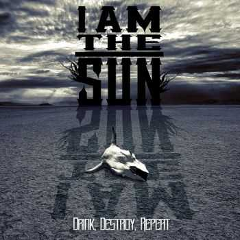 I Am The Sun - Drink, Destroy, Repeat (2015)