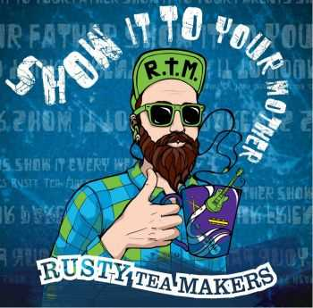 Rusty Tea Makers - Show It To Your Mother (2015)