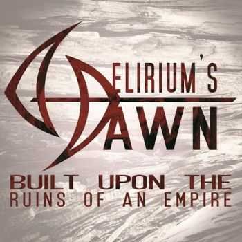 Delirium's Dawn - Built Upon The Ruins Of An Empire (2015)