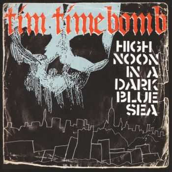 Tim Timebomb - High Noon In A Dark Blue Sea (2013)